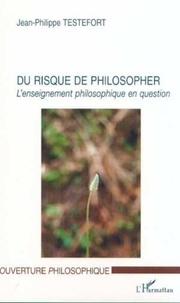 Jean-Philippe Testefort - Du risque de philosopher. - L'enseignement philosophique en question.