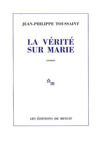 Jean-Philippe Toussaint - La vérité sur Marie.
