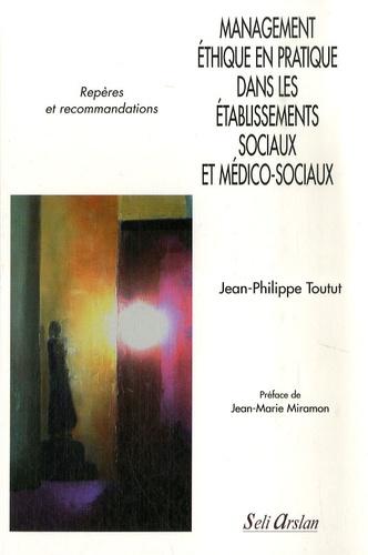 Management éthique en pratique dans les établissements sociaux et médico-sociaux. Repères et recommandations - Jean-Philippe Toutut