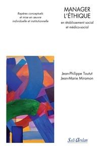 Jean-Philippe Toutut - Manager l'éthique en établissement social et médico-social - Repères conceptuels et mise en oeuvre individuelle et institutionnelle.