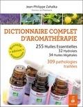 Jean-Philippe Zahalka - Dictionnaire complet d'aromathérapie - 255 huiles essentielles, 32 hydrolats, 34 huiles végétales, 309 pathologies traitées.