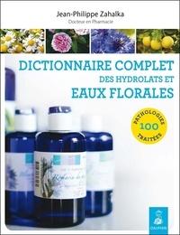 Jean-Philippe Zahalka - Dictionnaire complet des hydrolats et eaux florales - 100 pathologies traitées.