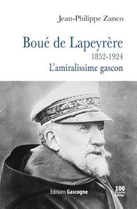 Jean-Philippe Zanco - Boué de Lapeyrère (1852-1924) - L'amiralissime gascon.