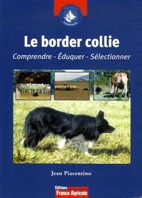 Jean Piacentino - Le Border Collie - Comprendre, éduquer, sélectionner.