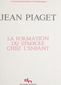 Jean Piaget et Jean-Paul Bronckart - La formation du symbole chez l'enfant - Imitation, jeu et rêve, image et représentation.