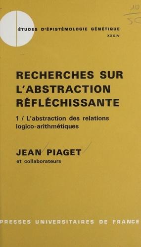 Recherches sur l'abstraction réfléchissante (1). L'abstraction des relations logico-arithmétiques. Suivi du tome 2 : L'abstraction de l'ordre et des relations spatiales