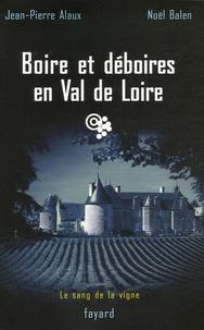 Jean-Pierre Alaux et Noël Balen - Boire et déboires en Val de Loire.