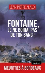 Jean-Pierre Alaux - Fontaine, je ne boirai pas de ton sang !.