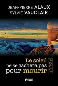 Jean-Pierre Alaux et Sylvie Vauclair - Le soleil ne se cachera pas pour mourir.