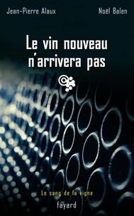 Jean-Pierre Alaux et Noël Balen - Le vin nouveau n'arrivera pas - Le sang de la vigne, tome 11.
