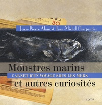 Jean-Pierre Alaux et Jean-Michel Charpentier - Monstres marins et autres curiosités - Carnet d'un voyage sous les mers.