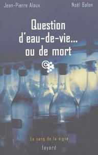 Jean-Pierre Alaux et Noël Balen - Question d'eau-de-vie... ou de mort.
