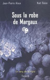 Jean-Pierre Alaux et Noël Balen - Sous la robe de Margaux.