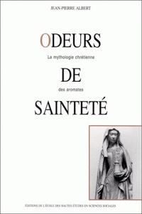 Jean-Pierre Albert - Odeurs de sainteté. - La mythologie chrétienne des aromates.