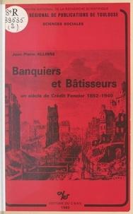 Jean-Pierre Allinne - Banquiers et bâtisseurs : un siècle de Crédit foncier, 1852-1940.