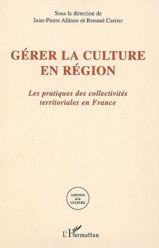 Jean-Pierre Allinne et Renaud Carrier - Gérer la culture en région - Les pratiques des collectivités territoriales en France.