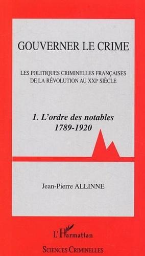 Jean-Pierre Allinne - Gouverner le crime - Volume 1, L'ordre des notables (1789-1920).