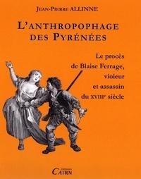 Jean-Pierre Allinne - L'anthropophage des Pyrénées - Le procès de Blaise Ferrage, violeur et assassin au XVIIIe siècle.