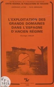 Jean-Pierre Amalric et Pierre Ponsot - L'exploitation des grands domaines dans l'Espagne d'Ancien Régime.