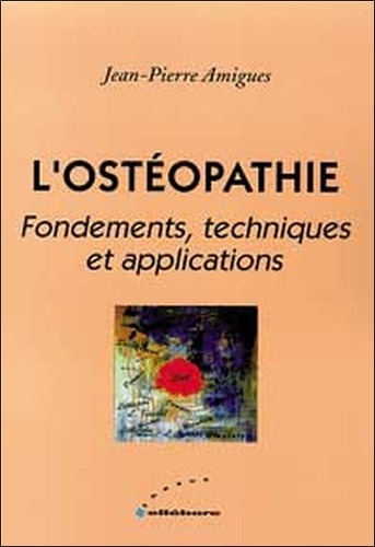 Jean-Pierre Amigues - L'ostéopathie - Fondements, techniques et applications.