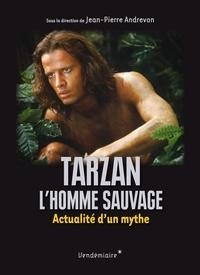 Jean-Pierre Andrevon - Tarzan, l'homme sauvage - Actualité d'un mythe.
