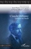 Jean-Pierre Armengaud et Pierre Albert Castanet - Claude Debussy - La trace et l'écart.