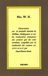 Jean-Pierre Attal - Mr. W.H - Dissertation sur la véritable identité de William Shakespeare et sur les traductions françaises des sonnets qui lui sont attribués, complétée par la traduction des sonnets 15, 27 et 44.
