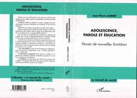 Jean-Pierre Aubret - Adolescence, parole et éducation. - Penser de nouvelles frontières.