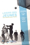 Jean-Pierre Augustin et Jacques Ion - Les loisirs des jeunes - 120 ans d'activités éducatives et sportives.