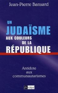 Jean-Pierre Bansard - Un judaïsme aux couleurs de la République.
