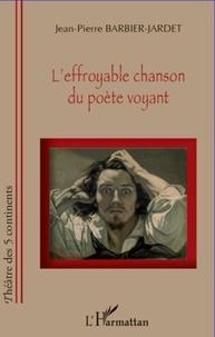 Jean-Pierre Barbier-Jardet - L'effroyable chanson du poète voyant.