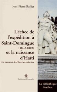 Jean-Pierre Barlier - L'échec de l'expédition à Saint-Domingue (1802-1803) et la naissance d'Haïti - Un moment de l'horreur coloniale.