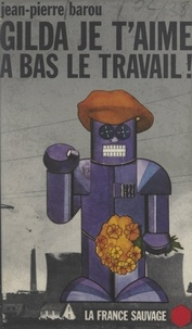 Jean-Pierre Barou et Michel Le Bris - Gilda, je t'aime, à bas le travail ! - Peint en vert sur les murs d'une usine à Sochaux en mai 68.