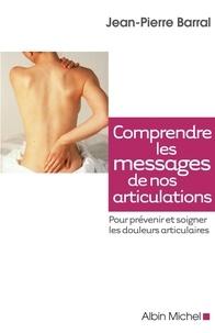 Jean-Pierre Barral - Comprendre les messages de nos articulations - Prévenir et soigner les doulerus articulaires.