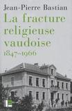 Jean-Pierre Bastian - La fracture religieuse vaudoise, 1847-1966.