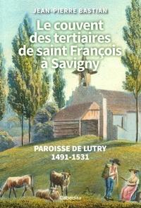 Jean-Pierre Bastian - Le couvent des tertiaires saint François à Savigny - Paroisse de Lutry 1491-1531.