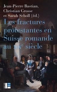 Jean-Pierre Bastian et Christian Grosse - Les fractures protestantes en Suisse romande au XIXe siècle.