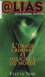 Jean-Pierre Bastid - L'usage criminel et délicieux du monde.