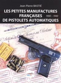 Jean-Pierre Bastié - Les petites manufactures françaises de pistolets automatiques (1900-1940).