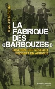 Jean-Pierre Bat - La fabrique des barbouzes - Histoire des réseaux Foccart en Afrique.