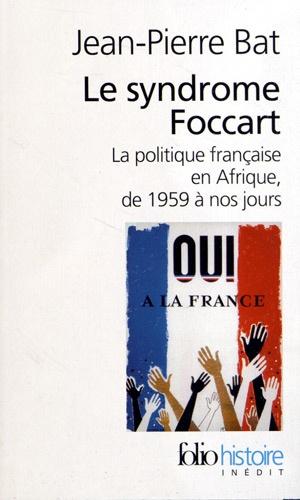 Jean-Pierre Bat - Le syndrome Foccart - La politique africaine de la France, de 1959 à nos jours.