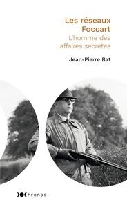 Jean-Pierre Bat - Les réseaux Foccart - L'homme des affaires secrètes.