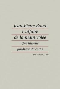 Jean-Pierre Baud - L'affaire de la main volée - Une histoire juridique du corps.