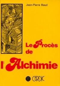 Jean-Pierre Baud - Le Procès de l'alchimie - Introduction à la légalité scientifique.