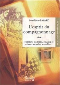 Jean-Pierre Bayard - L'esprit du compagnonnage - Histoire, tradition, éthique et valeurs morales, actualité....