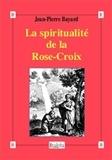 Jean-Pierre Bayard - La spiritualité de la Rose-Croix.