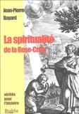 Jean-Pierre Bayard - La spiritualité de la Rose-Croix - Histoire, tradition et valeur.