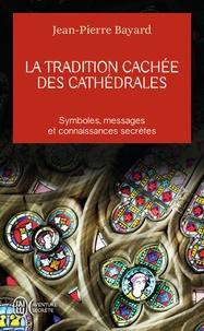 Jean-Pierre Bayard - La tradition cachée des cathédrales - Du symbolisme médiéval à la réalisation architecturale.