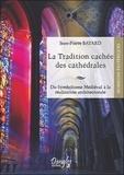 Jean-Pierre Bayard - La tradition cachée des cathédrales - Du symbolisme médiéval à la réussite architecturale.