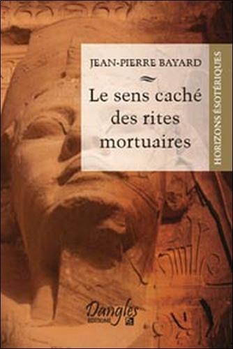 Jean-Pierre Bayard - Le sens caché des rites mortuaires.